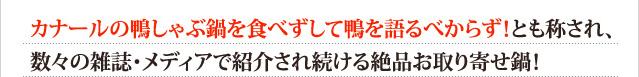 カナールの鴨しゃぶ鍋を食べずして鴨を語るべからず!とも称され、数々の雑誌・メディアで紹介され続ける絶品お取り寄せ鍋!