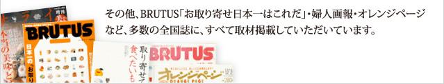 その他、BRUTUS「お取り寄せ日本一はこれだ」・婦人画報・オレンジページなど、多数の全国誌に、すべて取材掲載していただいています。